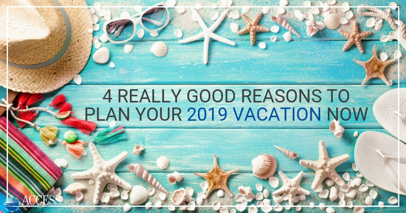 4 Really Good Reasons to PlanYour 2019 Vacation Now